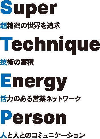 Super Technique Energy Person 超精密の世界を追及 技術の蓄積 活力のある営業ネットワーク 人と人のコミュニケーション